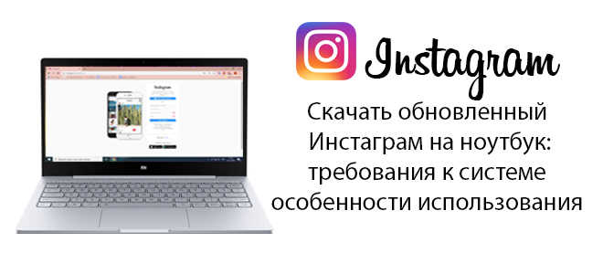 Скачать обновленный Инстаграм на ноутбук: требования к системе особенности использования